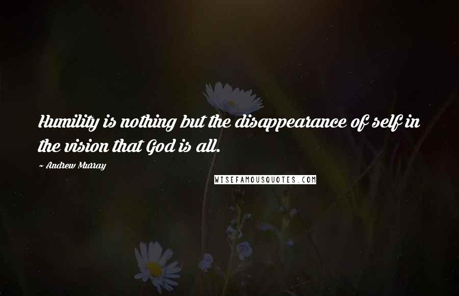 Andrew Murray quotes: Humility is nothing but the disappearance of self in the vision that God is all.