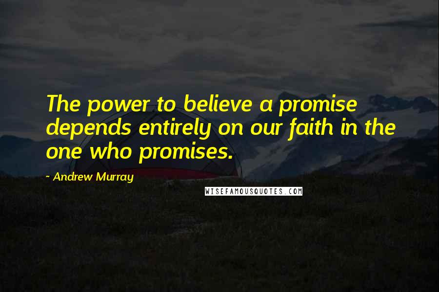 Andrew Murray quotes: The power to believe a promise depends entirely on our faith in the one who promises.