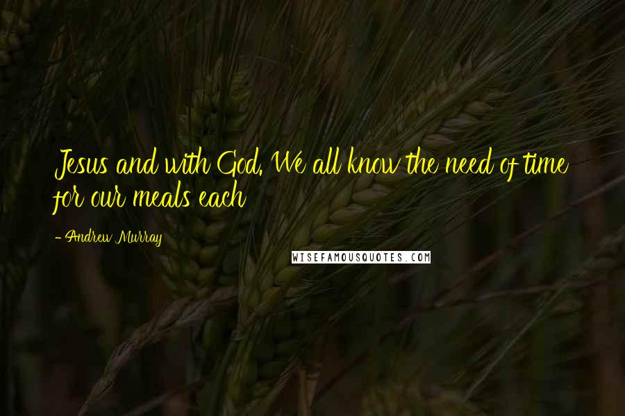 Andrew Murray quotes: Jesus and with God. We all know the need of time for our meals each