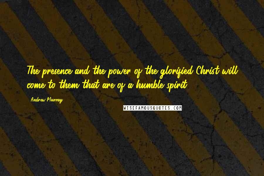 Andrew Murray quotes: The presence and the power of the glorified Christ will come to them that are of a humble spirit.