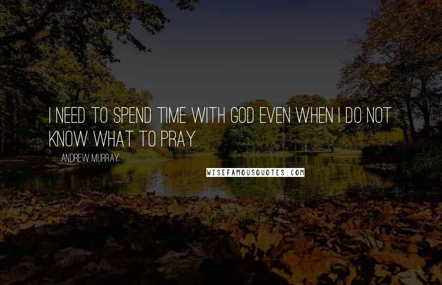 Andrew Murray quotes: I need to spend time with God even when I do not know what to pray.