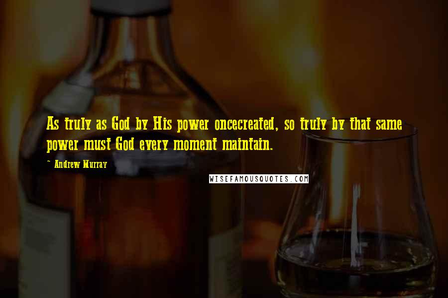 Andrew Murray quotes: As truly as God by His power oncecreated, so truly by that same power must God every moment maintain.