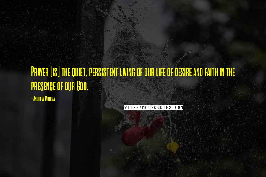Andrew Murray quotes: Prayer [is] the quiet, persistent living of our life of desire and faith in the presence of our God.