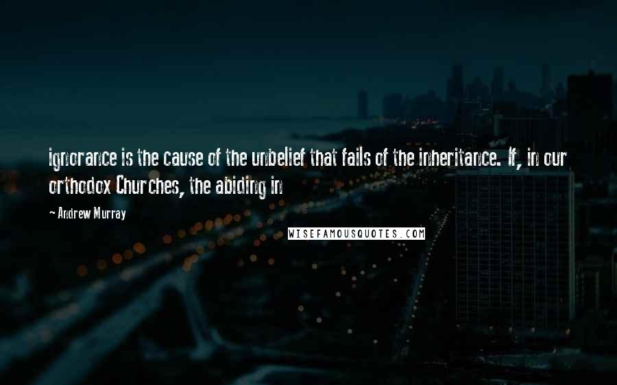Andrew Murray quotes: ignorance is the cause of the unbelief that fails of the inheritance. If, in our orthodox Churches, the abiding in