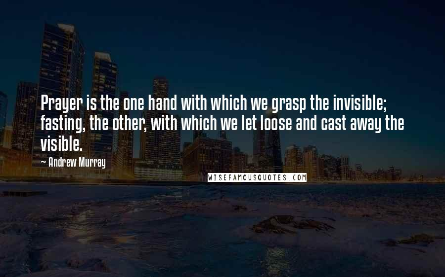 Andrew Murray quotes: Prayer is the one hand with which we grasp the invisible; fasting, the other, with which we let loose and cast away the visible.