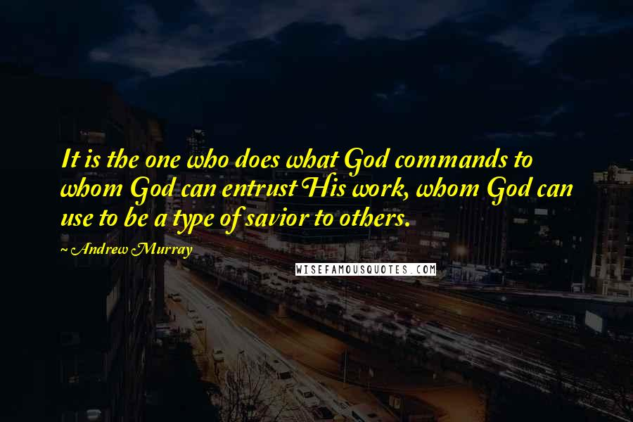 Andrew Murray quotes: It is the one who does what God commands to whom God can entrust His work, whom God can use to be a type of savior to others.