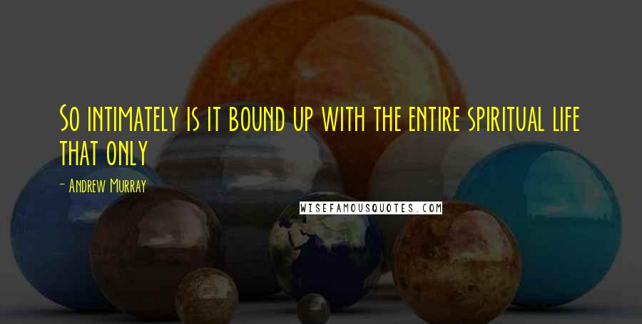 Andrew Murray quotes: So intimately is it bound up with the entire spiritual life that only