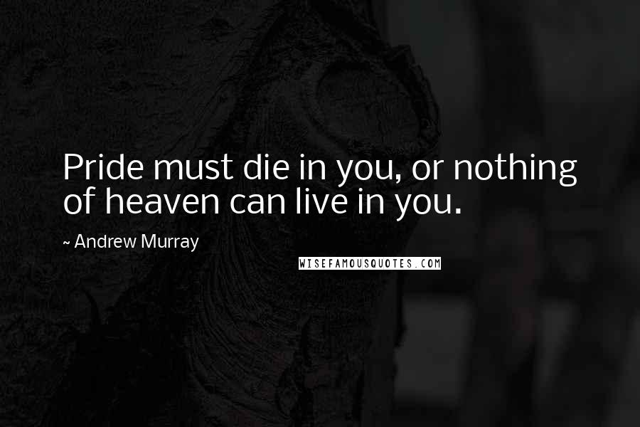 Andrew Murray quotes: Pride must die in you, or nothing of heaven can live in you.
