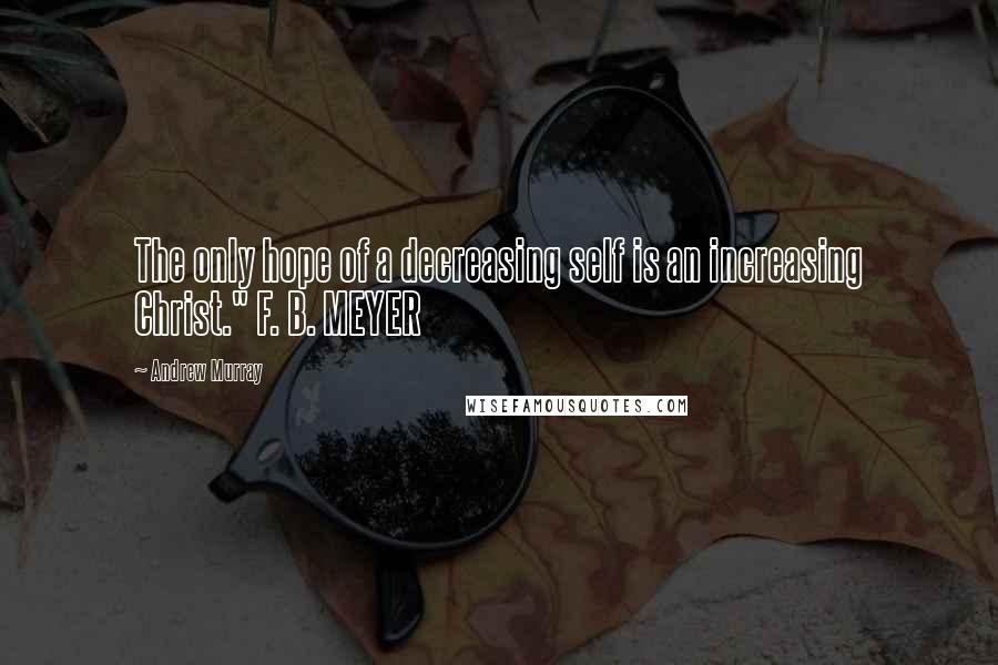 """Andrew Murray quotes: The only hope of a decreasing self is an increasing Christ."""" F. B. MEYER"""
