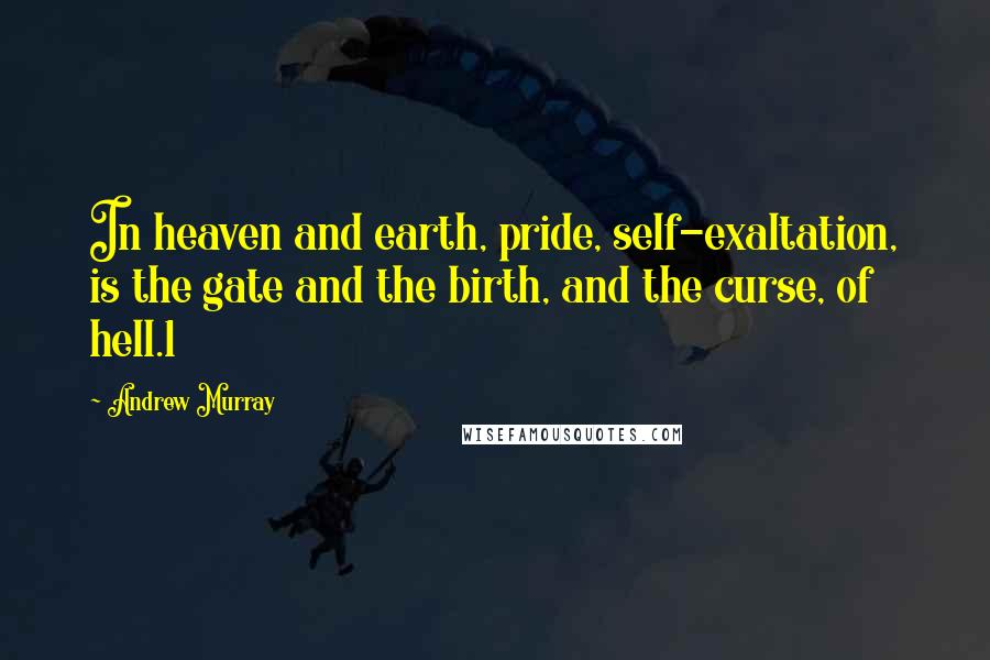 Andrew Murray quotes: In heaven and earth, pride, self-exaltation, is the gate and the birth, and the curse, of hell.1