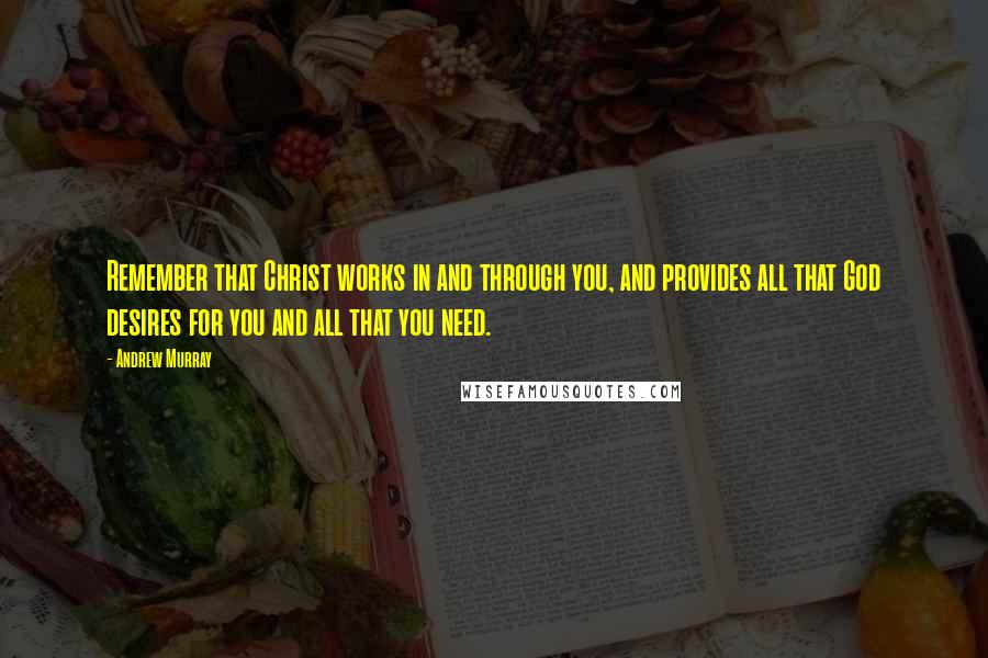 Andrew Murray quotes: Remember that Christ works in and through you, and provides all that God desires for you and all that you need.