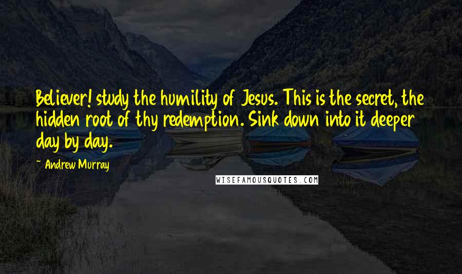 Andrew Murray quotes: Believer! study the humility of Jesus. This is the secret, the hidden root of thy redemption. Sink down into it deeper day by day.