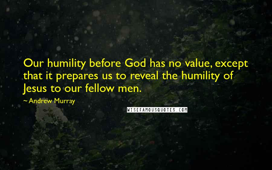 Andrew Murray quotes: Our humility before God has no value, except that it prepares us to reveal the humility of Jesus to our fellow men.