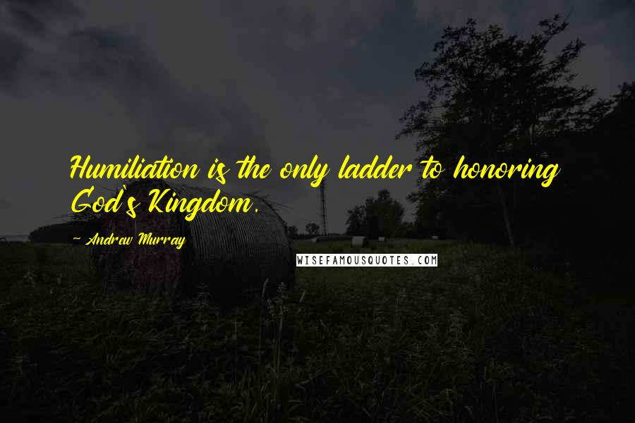 Andrew Murray quotes: Humiliation is the only ladder to honoring God's Kingdom.
