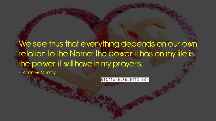 Andrew Murray quotes: We see thus that everything depends on our own relation to the Name: the power it has on my life is the power it will have in my prayers.