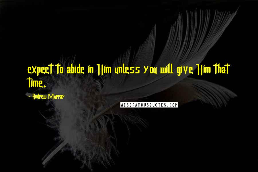 Andrew Murray quotes: expect to abide in Him unless you will give Him that time.