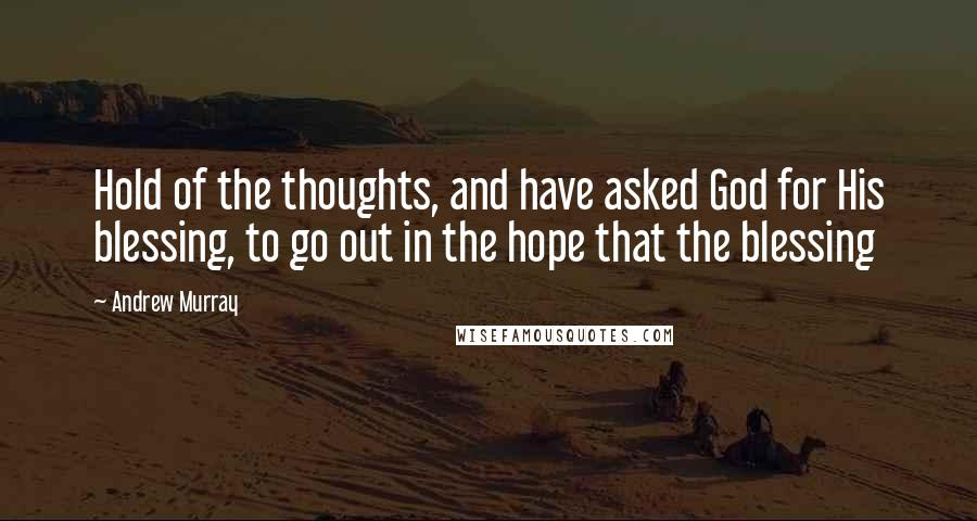 Andrew Murray quotes: Hold of the thoughts, and have asked God for His blessing, to go out in the hope that the blessing