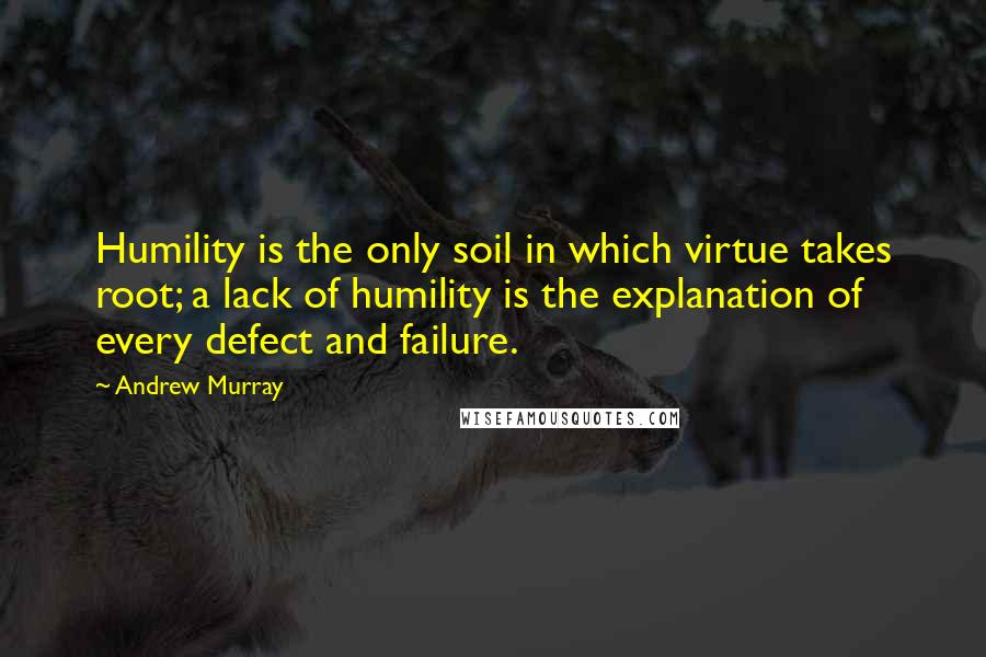 Andrew Murray quotes: Humility is the only soil in which virtue takes root; a lack of humility is the explanation of every defect and failure.