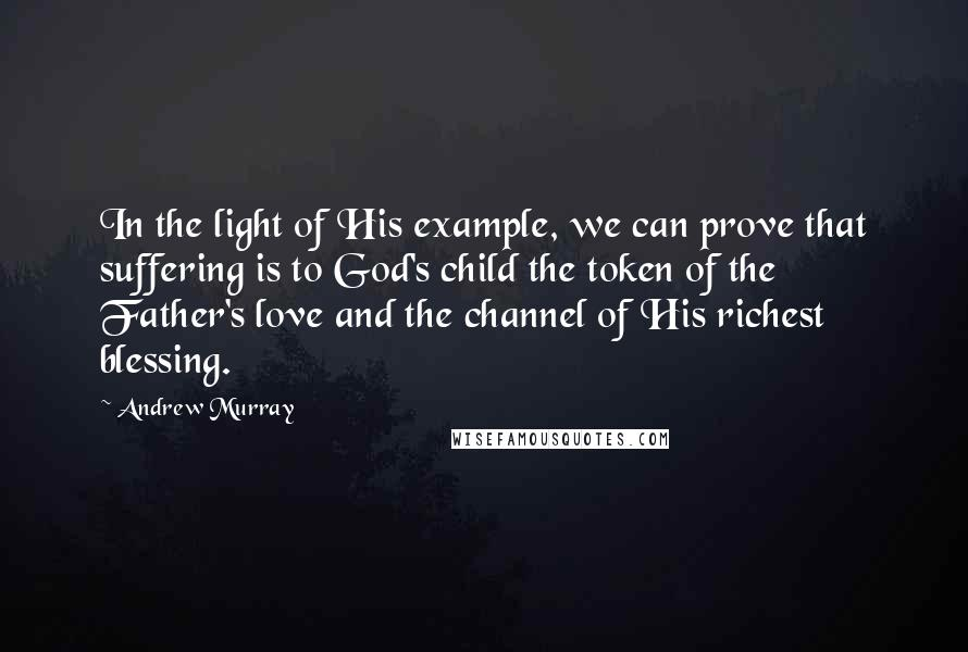 Andrew Murray quotes: In the light of His example, we can prove that suffering is to God's child the token of the Father's love and the channel of His richest blessing.