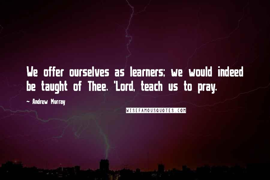 Andrew Murray quotes: We offer ourselves as learners; we would indeed be taught of Thee. 'Lord, teach us to pray.