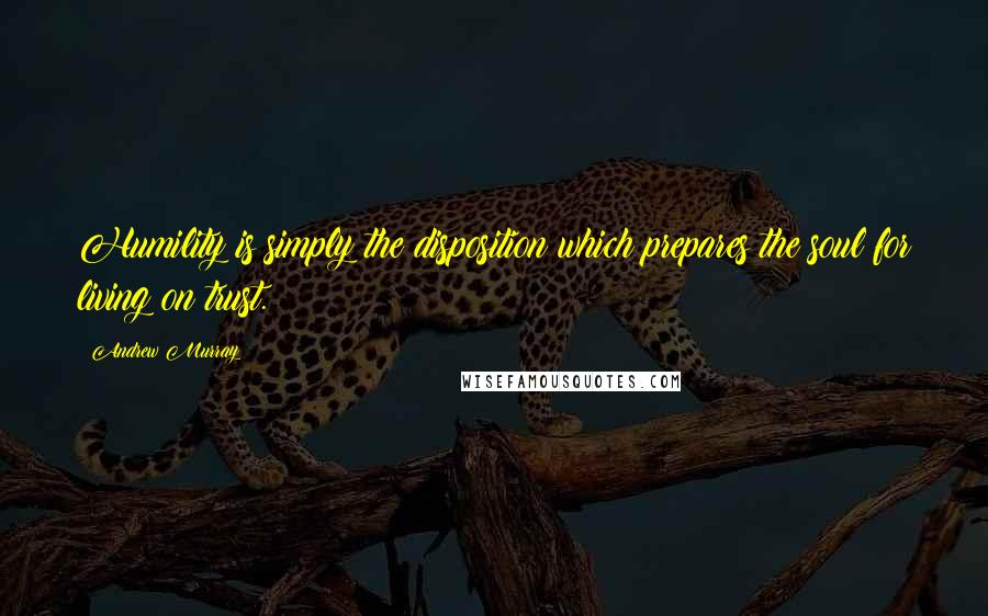 Andrew Murray quotes: Humility is simply the disposition which prepares the soul for living on trust.