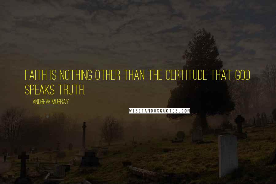 Andrew Murray quotes: Faith is nothing other than the certitude that God speaks truth.