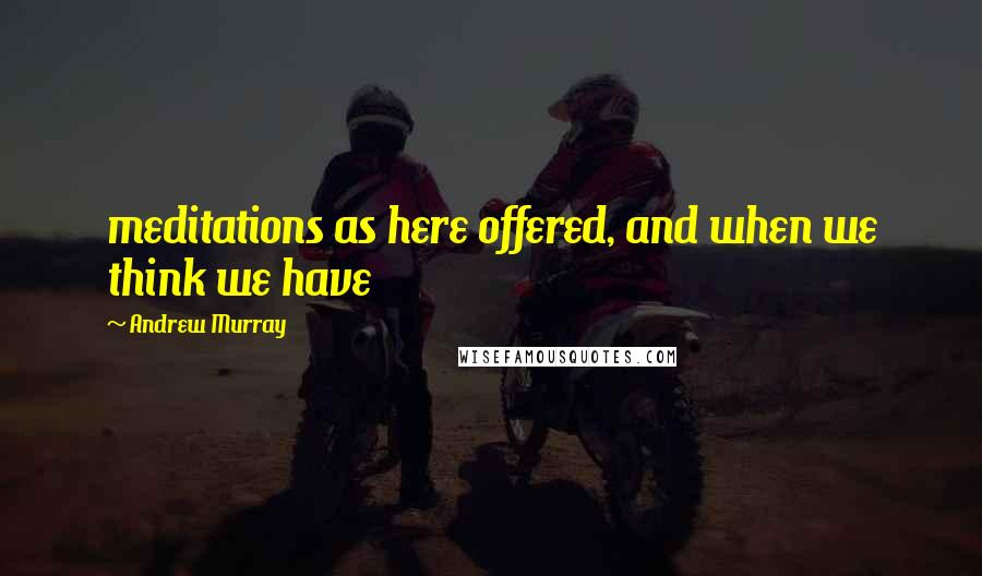 Andrew Murray quotes: meditations as here offered, and when we think we have