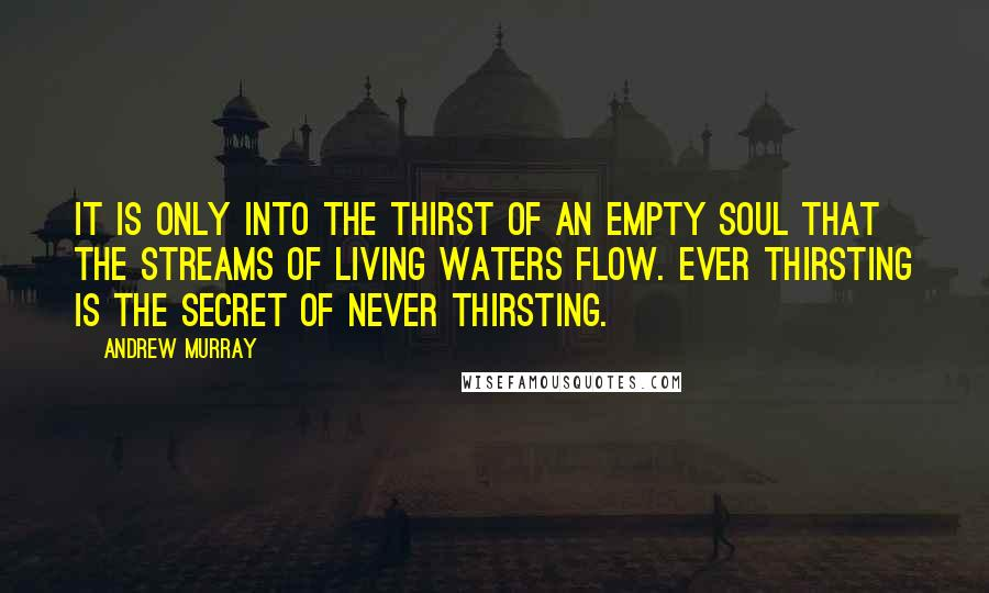Andrew Murray quotes: It is only into the thirst of an empty soul that the streams of living waters flow. Ever thirsting is the secret of never thirsting.