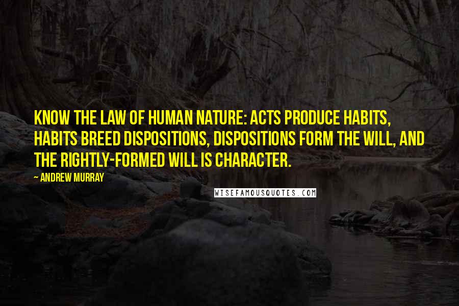 Andrew Murray quotes: know the law of human nature: acts produce habits, habits breed dispositions, dispositions form the will, and the rightly-formed will is character.