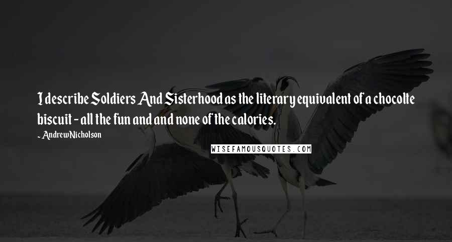 Andrew Nicholson quotes: I describe Soldiers And Sisterhood as the literary equivalent of a chocolte biscuit - all the fun and and none of the calories.