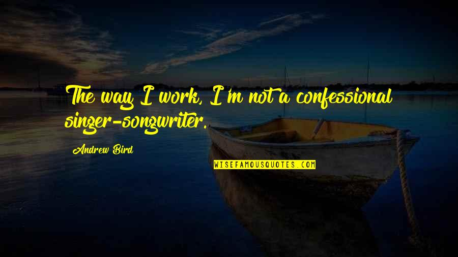 Andrew O'hagan Quotes By Andrew Bird: The way I work, I'm not a confessional