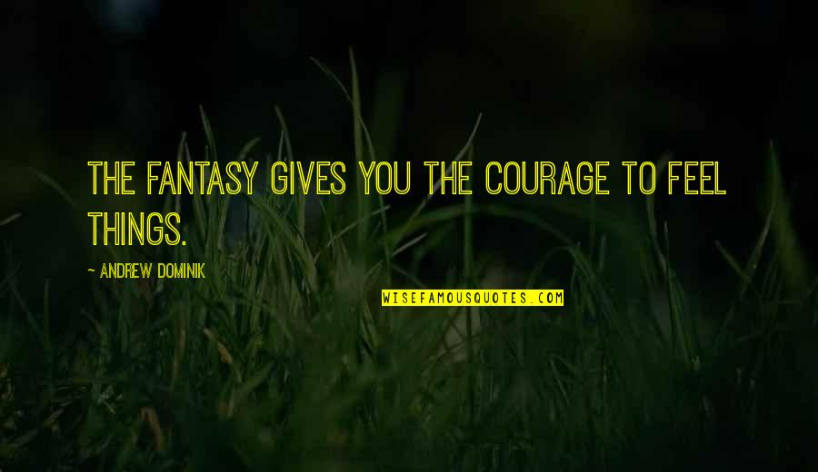 Andrew O'hagan Quotes By Andrew Dominik: The fantasy gives you the courage to feel
