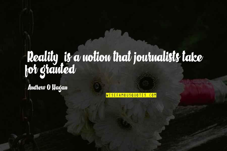 Andrew O'hagan Quotes By Andrew O'Hagan: 'Reality' is a notion that journalists take for
