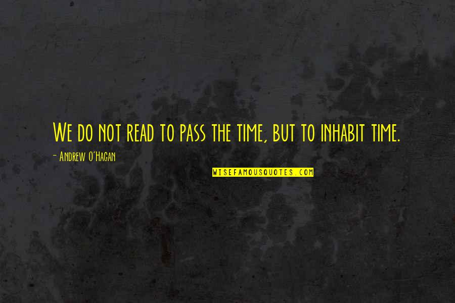 Andrew O'hagan Quotes By Andrew O'Hagan: We do not read to pass the time,