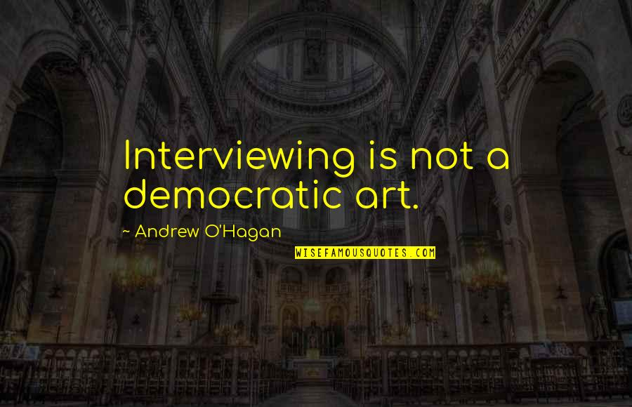 Andrew O'hagan Quotes By Andrew O'Hagan: Interviewing is not a democratic art.