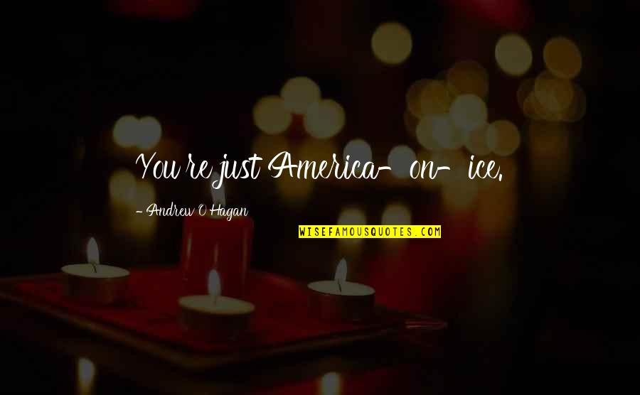 Andrew O'hagan Quotes By Andrew O'Hagan: You're just America-on-ice.