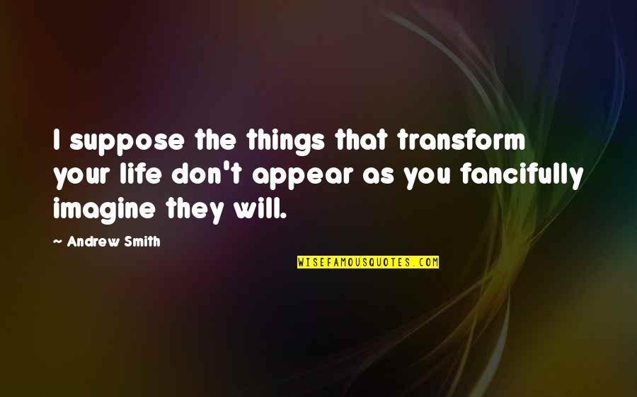 Andrew O'hagan Quotes By Andrew Smith: I suppose the things that transform your life