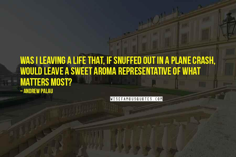 Andrew Palau quotes: Was i leaving a life that, if snuffed out in a plane crash, would leave a sweet aroma representative of what matters most?
