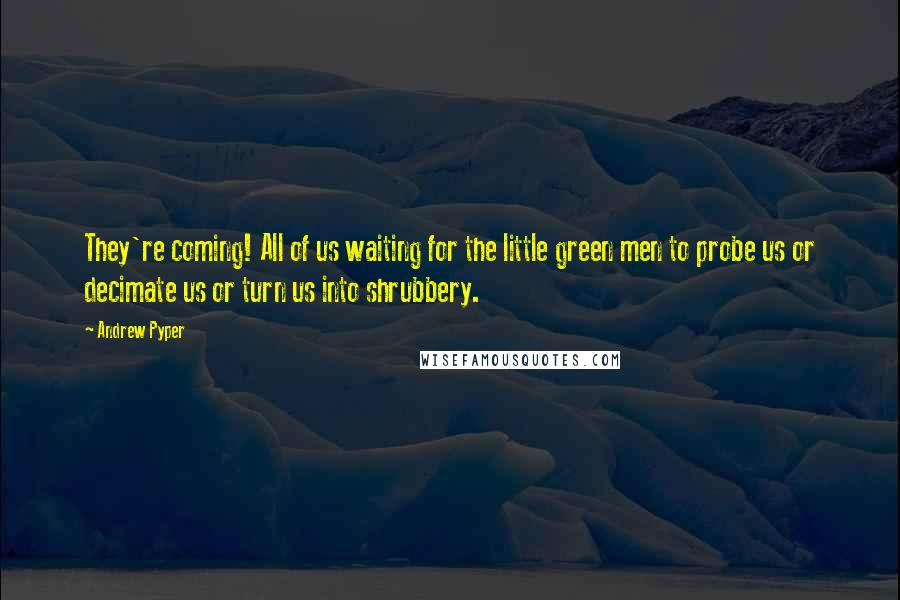 Andrew Pyper quotes: They're coming! All of us waiting for the little green men to probe us or decimate us or turn us into shrubbery.