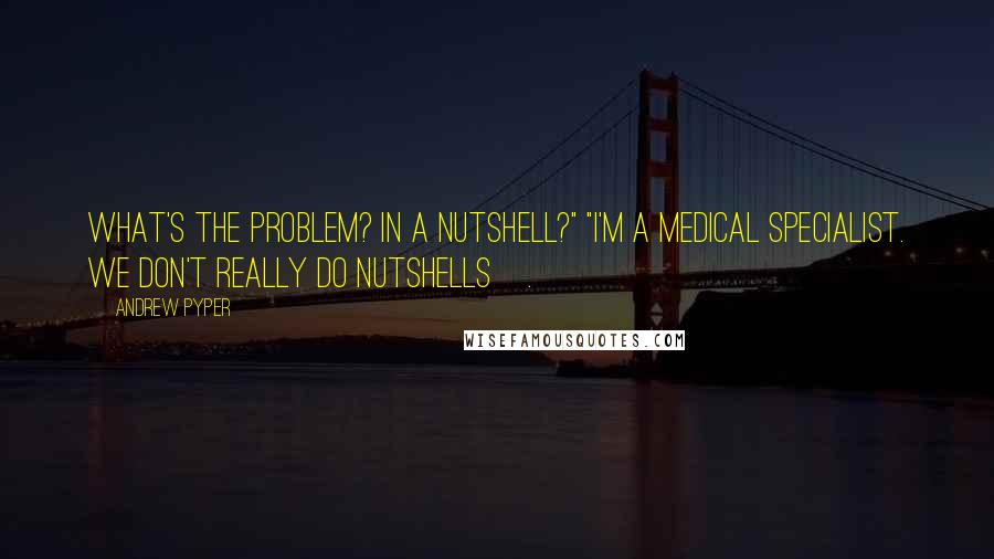 """Andrew Pyper quotes: What's the problem? In a nutshell?"""" """"I'm a medical specialist. We don't really do nutshells[.]"""