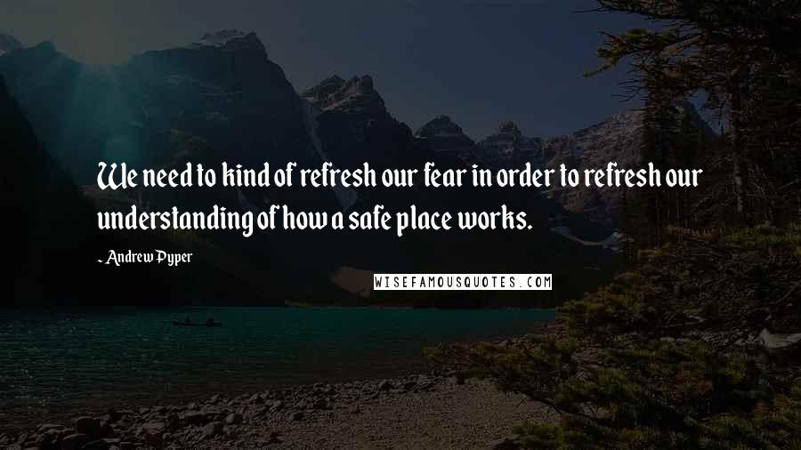 Andrew Pyper quotes: We need to kind of refresh our fear in order to refresh our understanding of how a safe place works.
