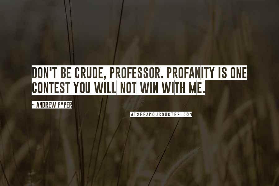 Andrew Pyper quotes: Don't be crude, Professor. Profanity is one contest you will not win with me.