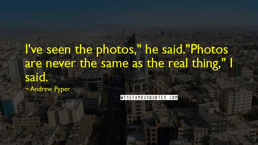 """Andrew Pyper quotes: I've seen the photos,"""" he said.""""Photos are never the same as the real thing,"""" I said."""