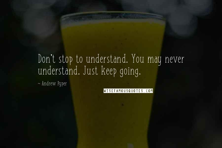 Andrew Pyper quotes: Don't stop to understand. You may never understand. Just keep going.
