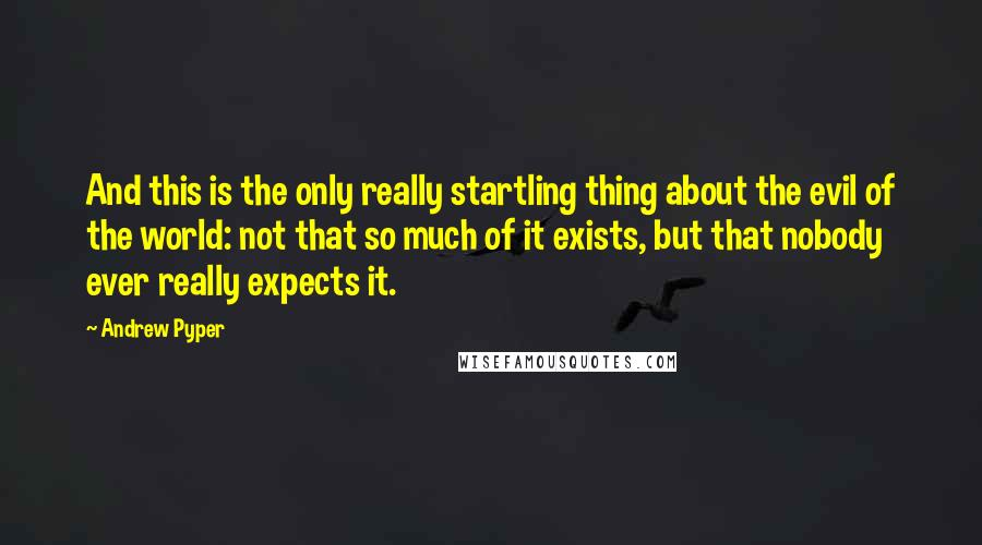 Andrew Pyper quotes: And this is the only really startling thing about the evil of the world: not that so much of it exists, but that nobody ever really expects it.
