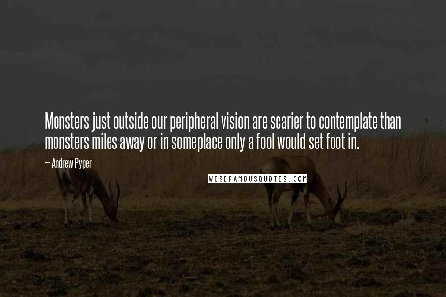 Andrew Pyper quotes: Monsters just outside our peripheral vision are scarier to contemplate than monsters miles away or in someplace only a fool would set foot in.