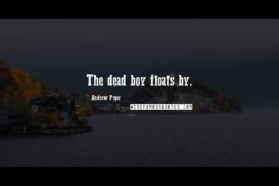 Andrew Pyper quotes: The dead boy floats by.