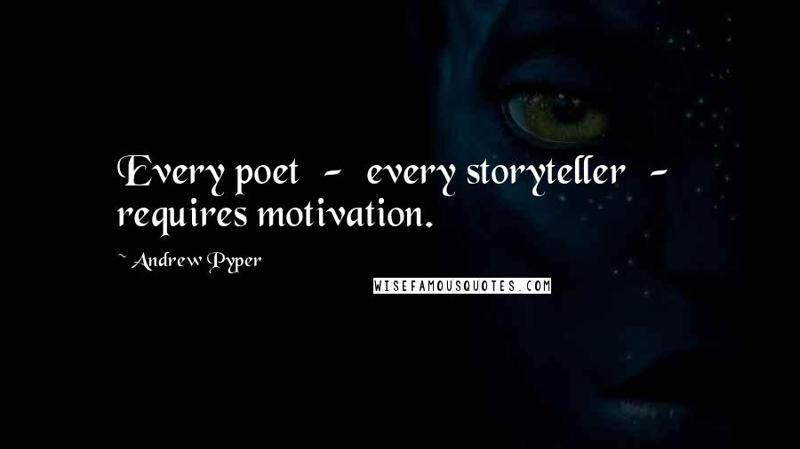 Andrew Pyper quotes: Every poet - every storyteller - requires motivation.