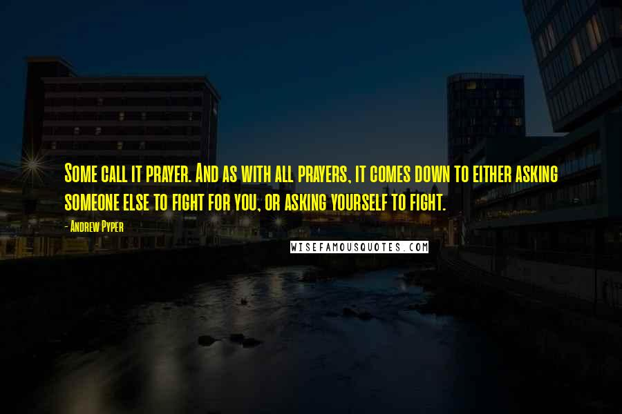 Andrew Pyper quotes: Some call it prayer. And as with all prayers, it comes down to either asking someone else to fight for you, or asking yourself to fight.