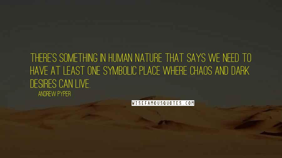 Andrew Pyper quotes: There's something in human nature that says we need to have at least one symbolic place where chaos and dark desires can live.